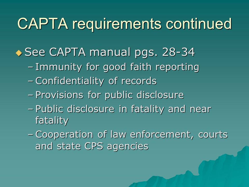 CAPTA requirements continued See CAPTA manual pgs. 28-34 See CAPTA manual pgs. 28-34 –Immunity for good faith reporting –Confidentiality of records –P