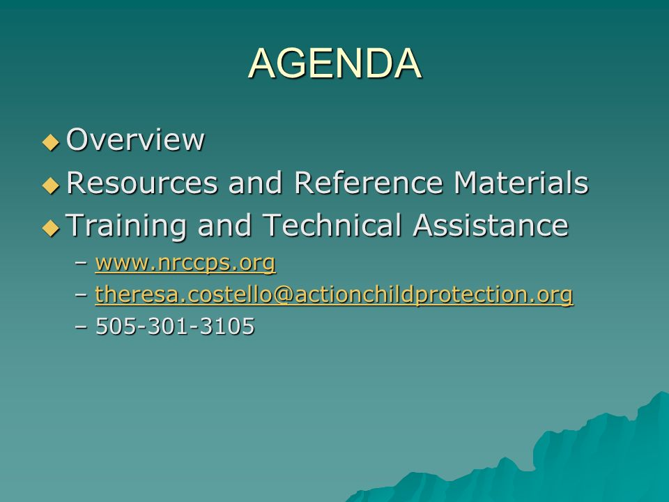 AGENDA Overview Overview Resources and Reference Materials Resources and Reference Materials Training and Technical Assistance Training and Technical Assistance –www.nrccps.org www.nrccps.org –theresa.costello@actionchildprotection.org theresa.costello@actionchildprotection.org –505-301-3105