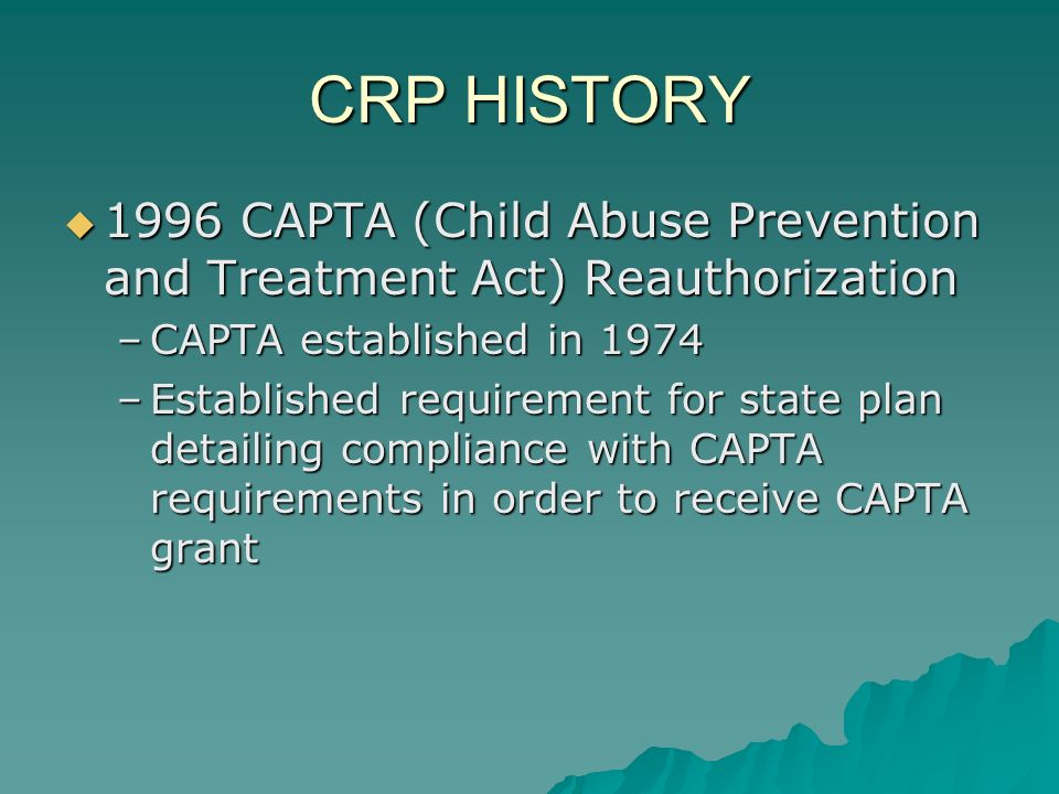 CAPTA requirements, continued See CAPTA manual pgs.28-34 See CAPTA manual pgs.28-34 –Expungement of records available to public –Appointment of guardian ad litem –Establishment of citizen review panels –Provisions for expedited TPR –Provisions not requiring reunification in certain cases –TPR for surviving children