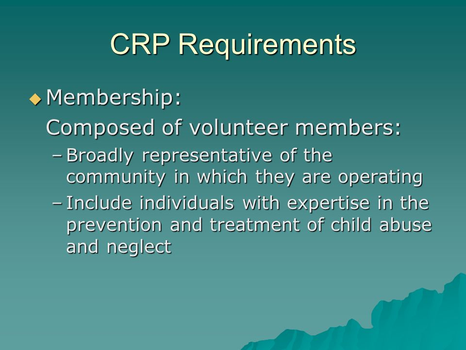 CRP Requirements Meetings Meetings –Must meet at least quarterly Functions Functions –Examine policies, procedures and practices (2003 amendment) of State and local agencies and, where appropriate, specific cases –Evaluate extent to which State or local agency is meeting child protection responsibilities