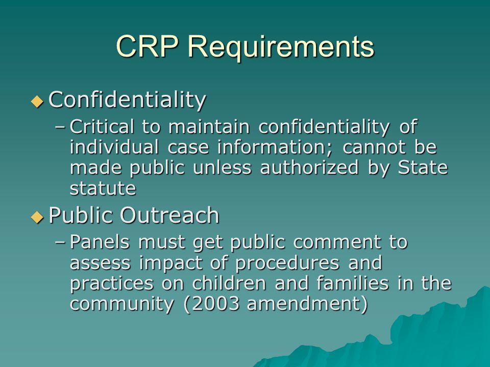 CRP Requirements Report Report –Panel produces annual report Summary of the activities of the panel Summary of the activities of the panel Recommendations to improve the child protective services system at the State and local level Recommendations to improve the child protective services system at the State and local level Key product of panel; distribute widely (Governor, legislature) Key product of panel; distribute widely (Governor, legislature) –State agency response (2003 amendment) Within 6 months of receipt of report Within 6 months of receipt of report Describes whether or how the State will incorporate the recommendations of the panel Describes whether or how the State will incorporate the recommendations of the panel