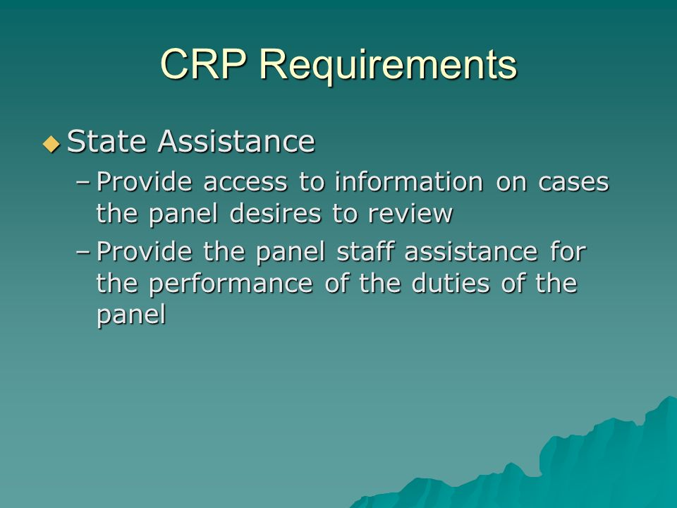 CRP Requirements State Assistance State Assistance –Provide access to information on cases the panel desires to review –Provide the panel staff assistance for the performance of the duties of the panel
