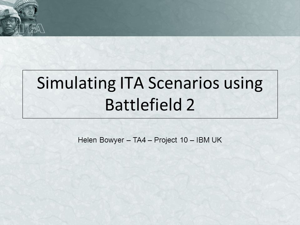 Simulating ITA Scenarios using Battlefield 2 Helen Bowyer – TA4 – Project 10 – IBM UK