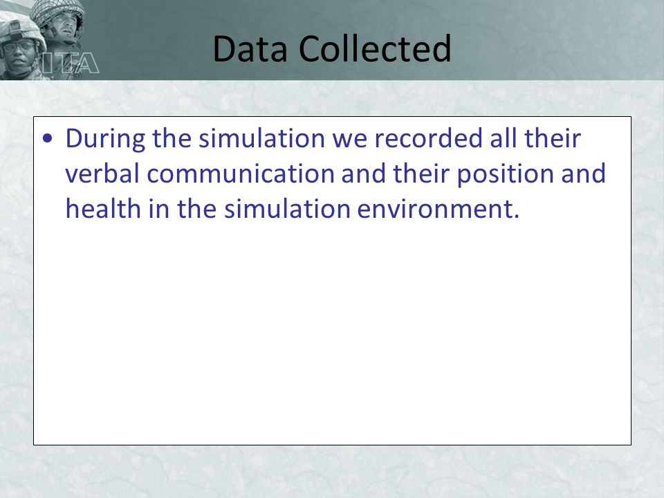 Data Collected During the simulation we recorded all their verbal communication and their position and health in the simulation environment.