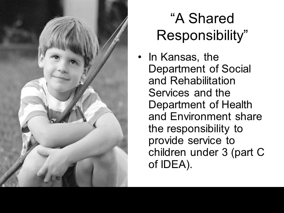 A Shared Responsibility In Kansas, the Department of Social and Rehabilitation Services and the Department of Health and Environment share the responsibility to provide service to children under 3 (part C of IDEA).