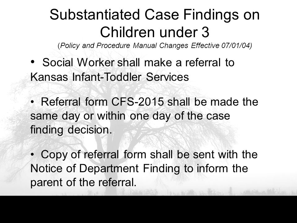 Substantiated Case Findings on Children under 3 (Policy and Procedure Manual Changes Effective 07/01/04) Social Worker shall make a referral to Kansas Infant-Toddler Services Referral form CFS-2015 shall be made the same day or within one day of the case finding decision.