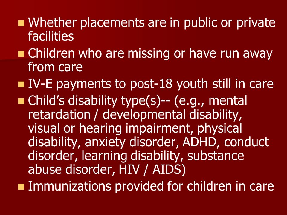 Whether placements are in public or private facilities Children who are missing or have run away from care IV-E payments to post-18 youth still in car