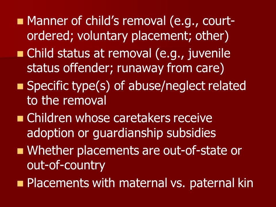 Manner of childs removal (e.g., court- ordered; voluntary placement; other) Child status at removal (e.g., juvenile status offender; runaway from care) Specific type(s) of abuse/neglect related to the removal Children whose caretakers receive adoption or guardianship subsidies Whether placements are out-of-state or out-of-country Placements with maternal vs.