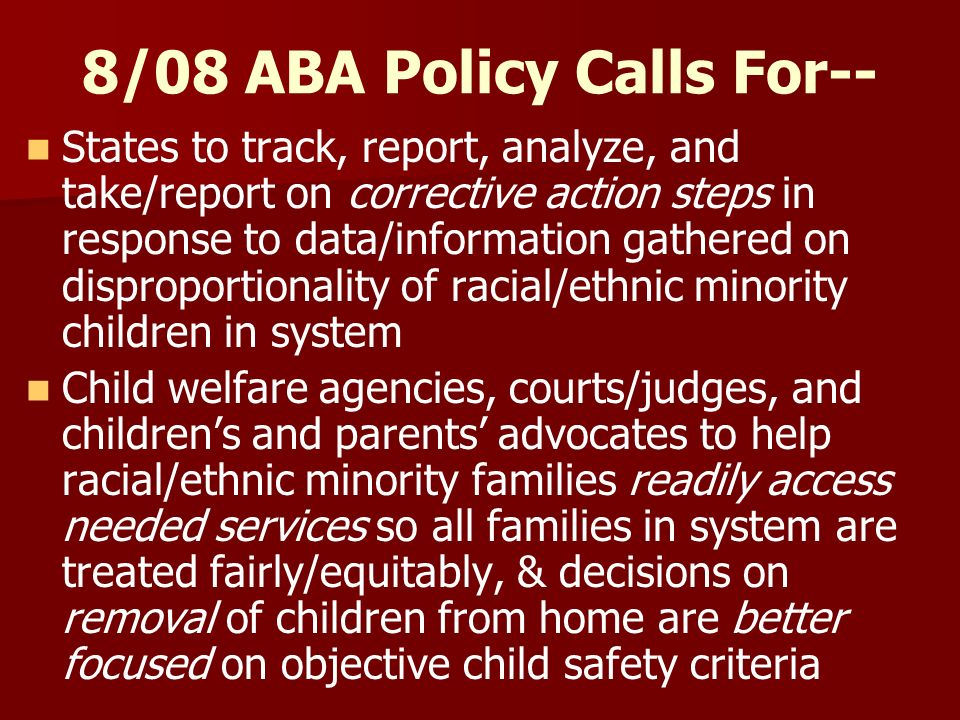 8/08 ABA Policy Calls For-- States to track, report, analyze, and take/report on corrective action steps in response to data/information gathered on disproportionality of racial/ethnic minority children in system Child welfare agencies, courts/judges, and childrens and parents advocates to help racial/ethnic minority families readily access needed services so all families in system are treated fairly/equitably, & decisions on removal of children from home are better focused on objective child safety criteria
