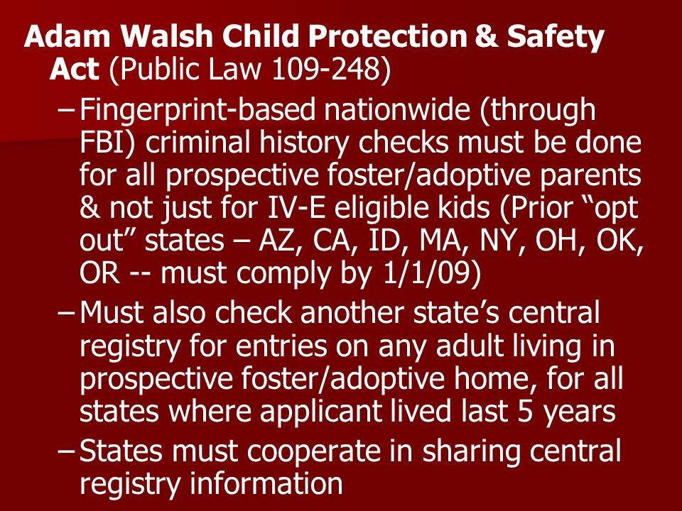Adam Walsh Child Protection & Safety Act (Public Law 109-248) – –Fingerprint-based nationwide (through FBI) criminal history checks must be done for all prospective foster/adoptive parents & not just for IV-E eligible kids (Prior opt out states – AZ, CA, ID, MA, NY, OH, OK, OR -- must comply by 1/1/09) – –Must also check another states central registry for entries on any adult living in prospective foster/adoptive home, for all states where applicant lived last 5 years – –States must cooperate in sharing central registry information