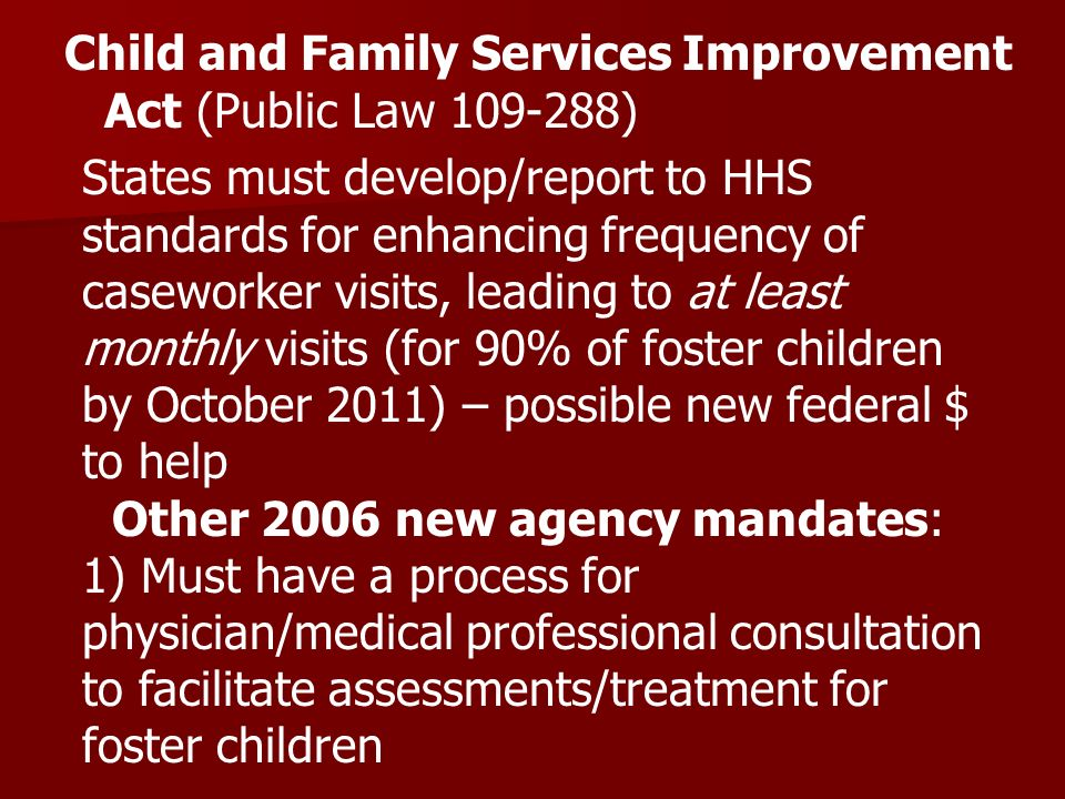 Child and Family Services Improvement Act (Public Law 109-288) States must develop/report to HHS standards for enhancing frequency of caseworker visits, leading to at least monthly visits (for 90% of foster children by October 2011) – possible new federal $ to help Other 2006 new agency mandates: 1) Must have a process for physician/medical professional consultation to facilitate assessments/treatment for foster children