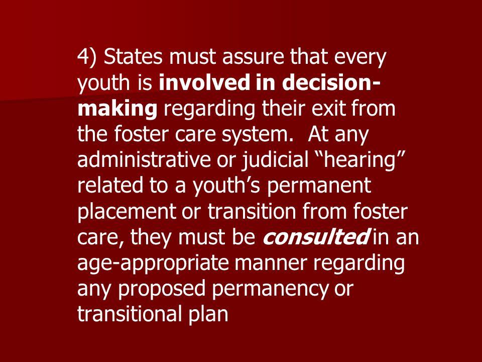 4) States must assure that every youth is involved in decision- making regarding their exit from the foster care system.