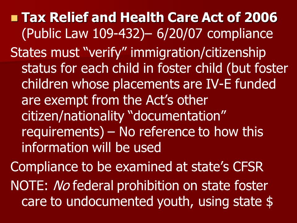 Tax Relief and Health Care Act of 2006 Tax Relief and Health Care Act of 2006 (Public Law 109-432)– 6/20/07 compliance States must verify immigration/citizenship status for each child in foster child (but foster children whose placements are IV-E funded are exempt from the Acts other citizen/nationality documentation requirements) – No reference to how this information will be used Compliance to be examined at states CFSR NOTE: No federal prohibition on state foster care to undocumented youth, using state $