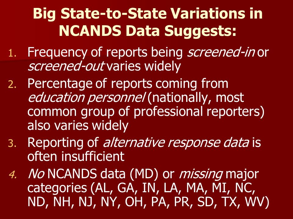 Big State-to-State Variations in NCANDS Data Suggests: 1. 1. Frequency of reports being screened-in or screened-out varies widely 2. 2. Percentage of