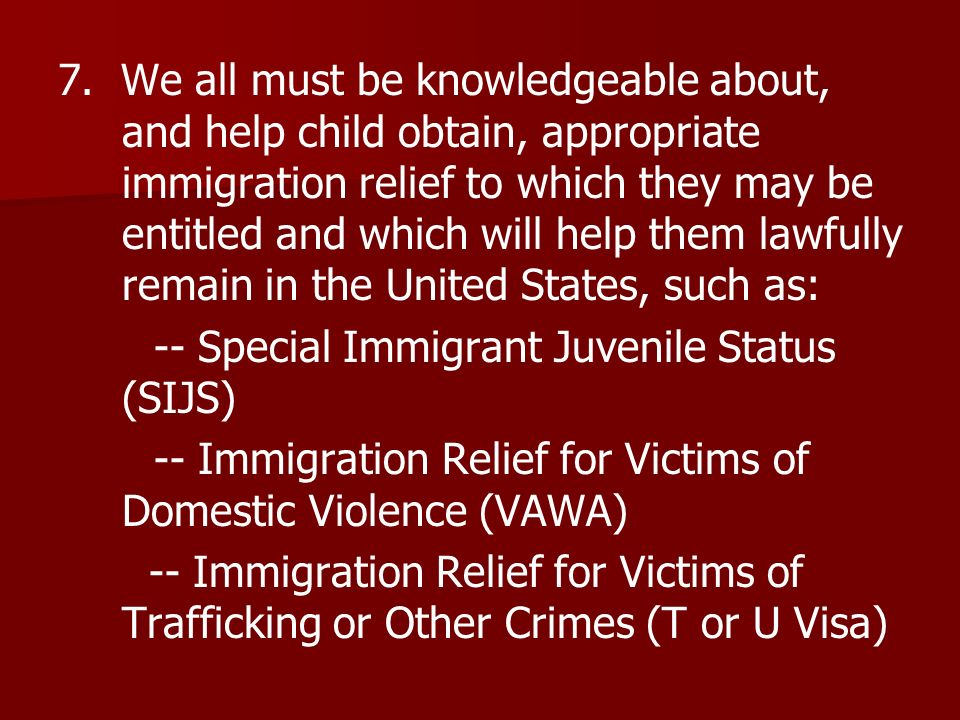 7. We all must be knowledgeable about, and help child obtain, appropriate immigration relief to which they may be entitled and which will help them la