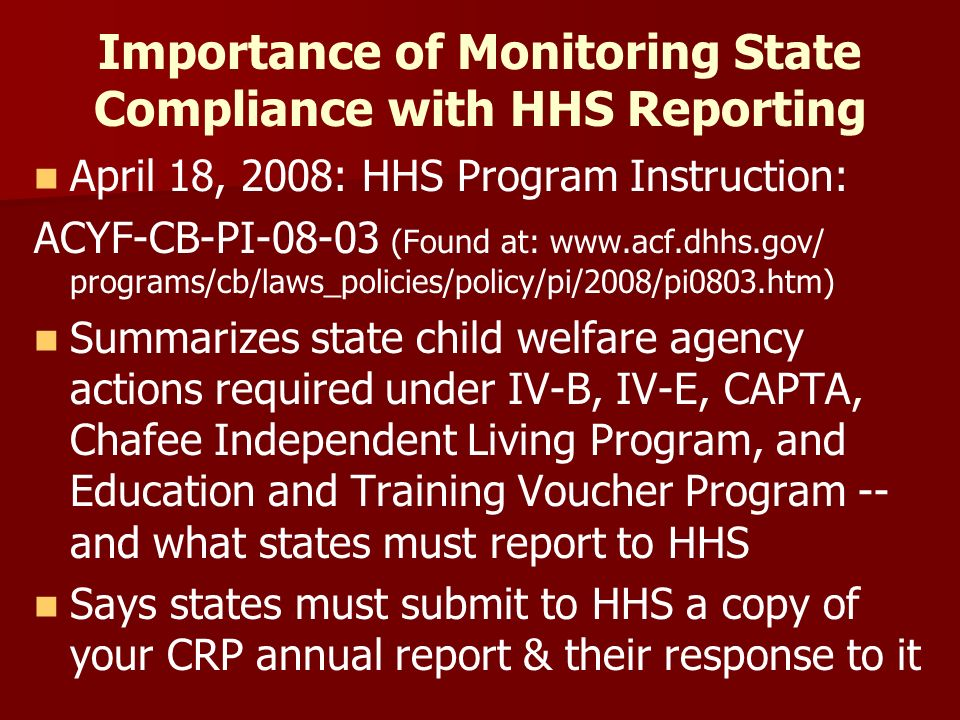 Importance of Monitoring State Compliance with HHS Reporting April 18, 2008: HHS Program Instruction: ACYF-CB-PI-08-03 (Found at: www.acf.dhhs.gov/ programs/cb/laws_policies/policy/pi/2008/pi0803.htm) Summarizes state child welfare agency actions required under IV-B, IV-E, CAPTA, Chafee Independent Living Program, and Education and Training Voucher Program -- and what states must report to HHS Says states must submit to HHS a copy of your CRP annual report & their response to it