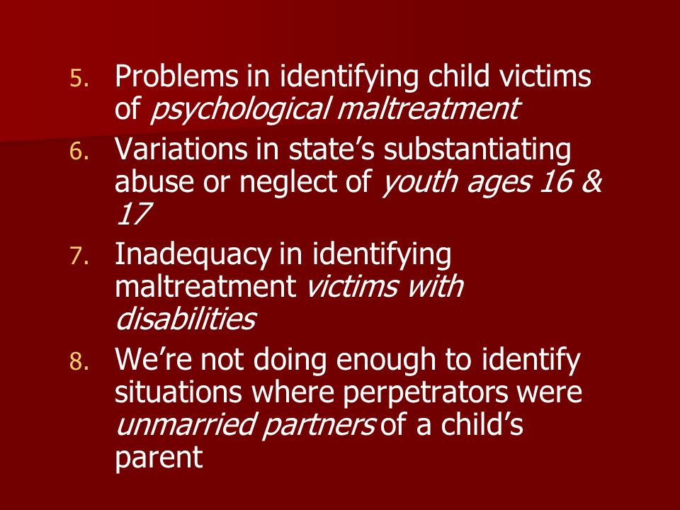 5. 5. Problems in identifying child victims of psychological maltreatment 6. 6. Variations in states substantiating abuse or neglect of youth ages 16