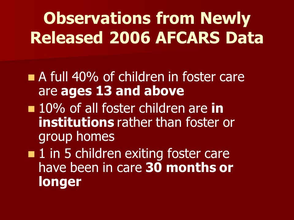 Observations from Newly Released 2006 AFCARS Data A full 40% of children in foster care are ages 13 and above 10% of all foster children are in institutions rather than foster or group homes 1 in 5 children exiting foster care have been in care 30 months or longer