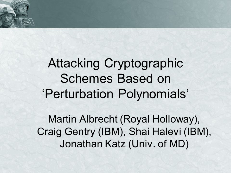 Attacking Cryptographic Schemes Based on Perturbation Polynomials Martin Albrecht (Royal Holloway), Craig Gentry (IBM), Shai Halevi (IBM), Jonathan Katz (Univ.