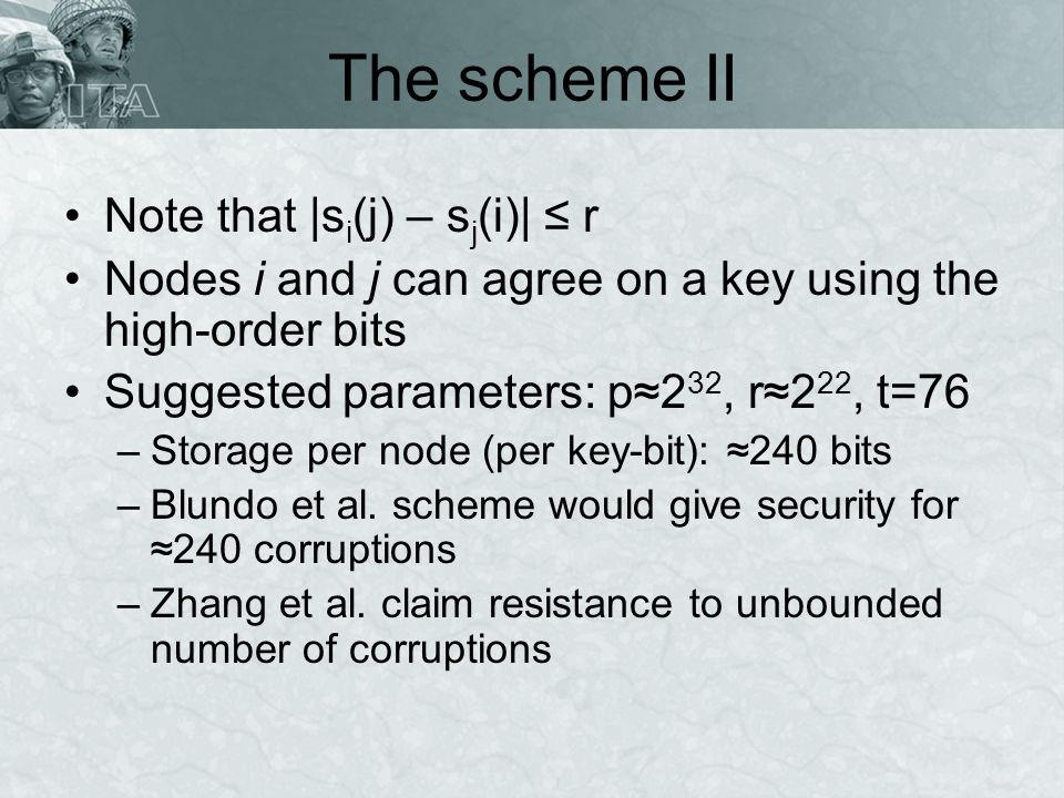 The scheme II Note that |s i (j) – s j (i)| r Nodes i and j can agree on a key using the high-order bits Suggested parameters: p2 32, r2 22, t=76 –Storage per node (per key-bit): 240 bits –Blundo et al.