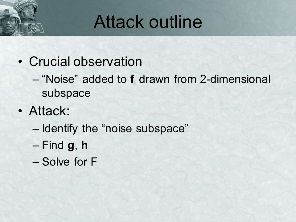 Attack outline Crucial observation –Noise added to f i drawn from 2-dimensional subspace Attack: –Identify the noise subspace –Find g, h –Solve for F