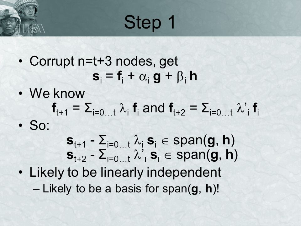 Step 1 Corrupt n=t+3 nodes, get s i = f i + i g + i h We know f t+1 = Σ i=0…t i f i and f t+2 = Σ i=0…t i f i So: s t+1 - Σ i=0…t i s i span(g, h) s t+2 - Σ i=0…t i s i span(g, h) Likely to be linearly independent –Likely to be a basis for span(g, h)!