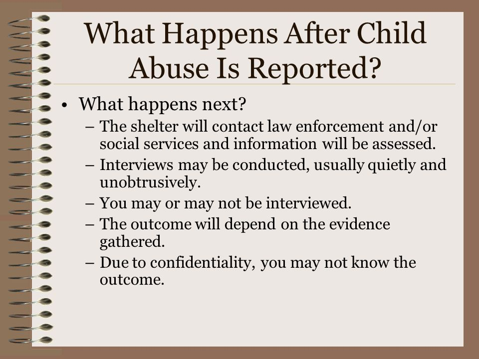 What Happens After Child Abuse Is Reported? What happens next? –The shelter will contact law enforcement and/or social services and information will b