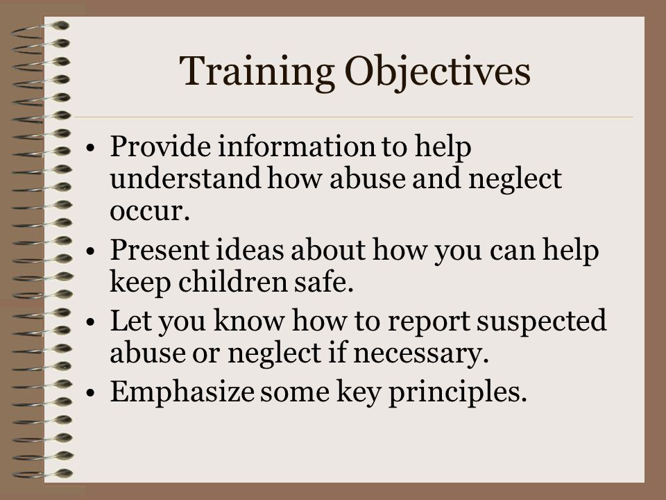Training Objectives Provide information to help understand how abuse and neglect occur. Present ideas about how you can help keep children safe. Let y