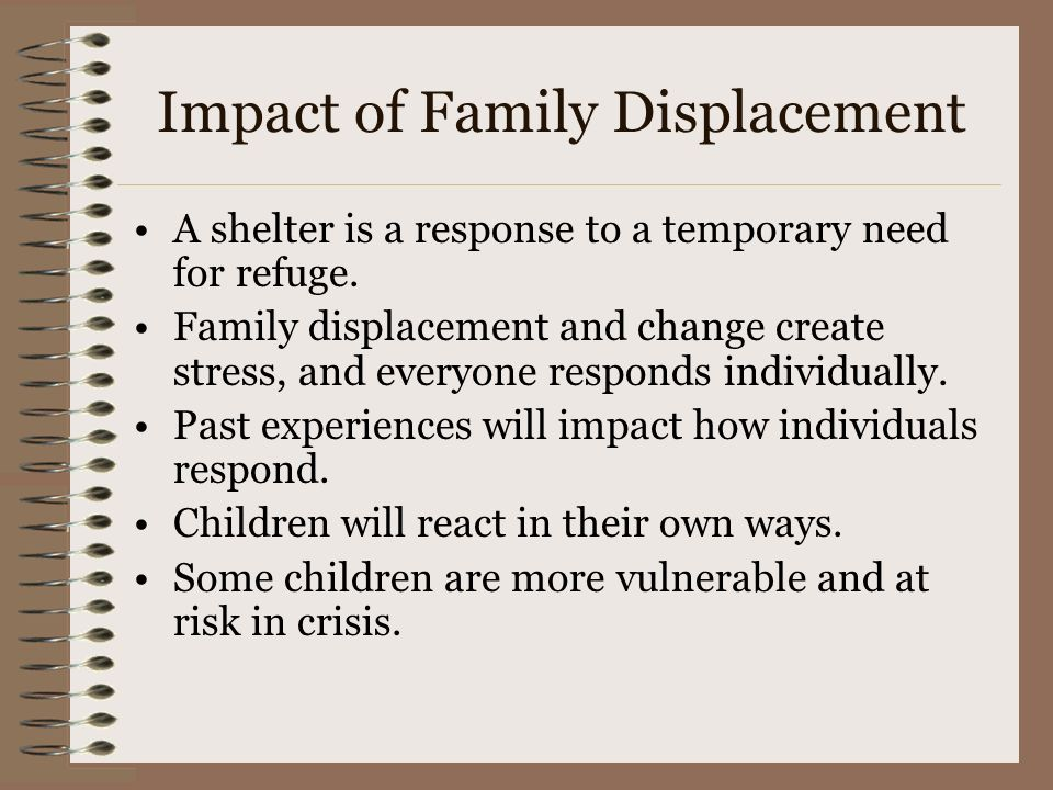 Impact of Family Displacement A shelter is a response to a temporary need for refuge. Family displacement and change create stress, and everyone respo