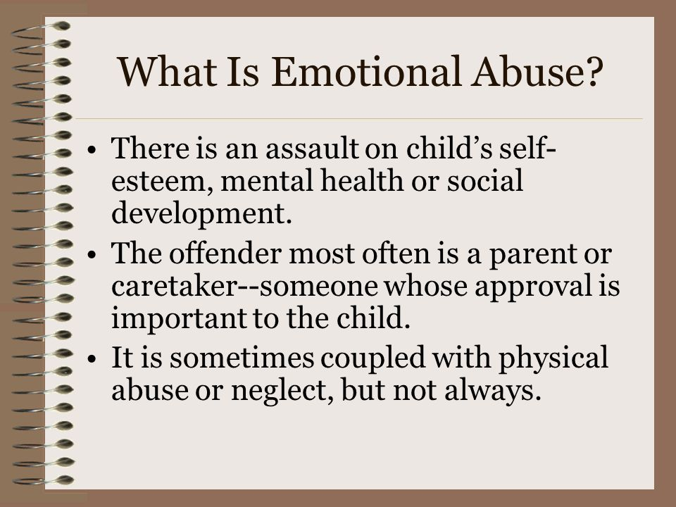 What Is Emotional Abuse? There is an assault on childs self- esteem, mental health or social development. The offender most often is a parent or caret