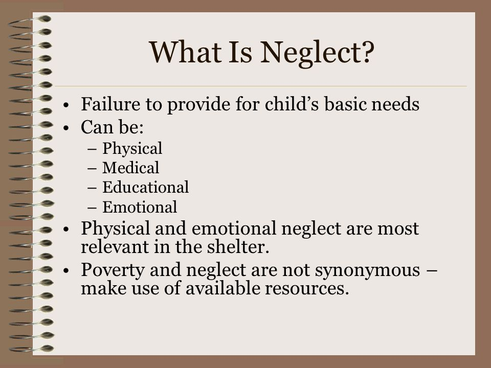 What Is Neglect? Failure to provide for childs basic needs Can be: –Physical –Medical –Educational –Emotional Physical and emotional neglect are most