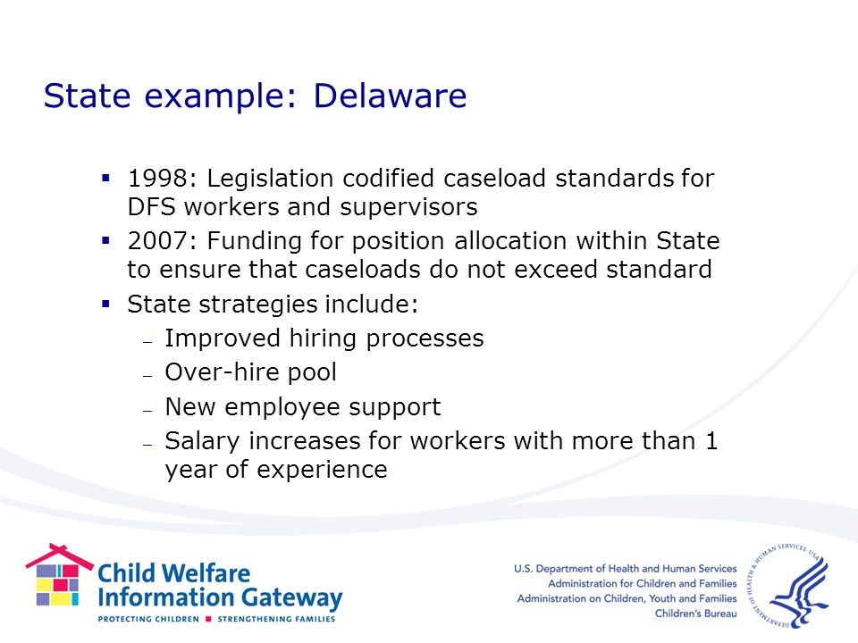 State example: Delaware 1998: Legislation codified caseload standards for DFS workers and supervisors 2007: Funding for position allocation within State to ensure that caseloads do not exceed standard State strategies include: – Improved hiring processes – Over-hire pool – New employee support – Salary increases for workers with more than 1 year of experience