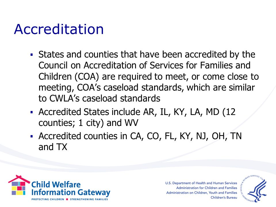 Accreditation States and counties that have been accredited by the Council on Accreditation of Services for Families and Children (COA) are required to meet, or come close to meeting, COAs caseload standards, which are similar to CWLAs caseload standards Accredited States include AR, IL, KY, LA, MD (12 counties; 1 city) and WV Accredited counties in CA, CO, FL, KY, NJ, OH, TN and TX