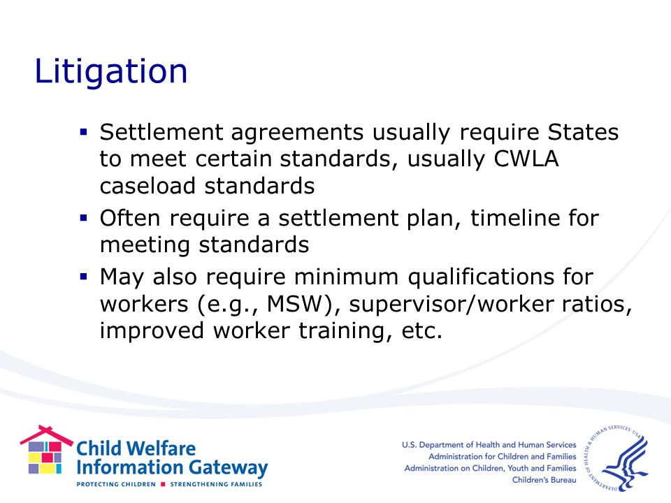 Litigation Settlement agreements usually require States to meet certain standards, usually CWLA caseload standards Often require a settlement plan, timeline for meeting standards May also require minimum qualifications for workers (e.g., MSW), supervisor/worker ratios, improved worker training, etc.