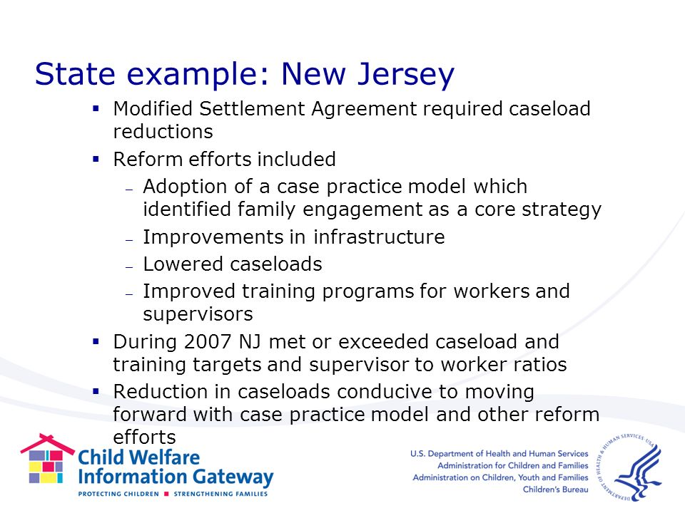 State example: New Jersey Modified Settlement Agreement required caseload reductions Reform efforts included – Adoption of a case practice model which identified family engagement as a core strategy – Improvements in infrastructure – Lowered caseloads – Improved training programs for workers and supervisors During 2007 NJ met or exceeded caseload and training targets and supervisor to worker ratios Reduction in caseloads conducive to moving forward with case practice model and other reform efforts