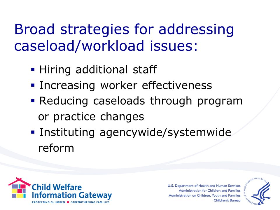 Broad strategies for addressing caseload/workload issues: Hiring additional staff Increasing worker effectiveness Reducing caseloads through program or practice changes Instituting agencywide/systemwide reform