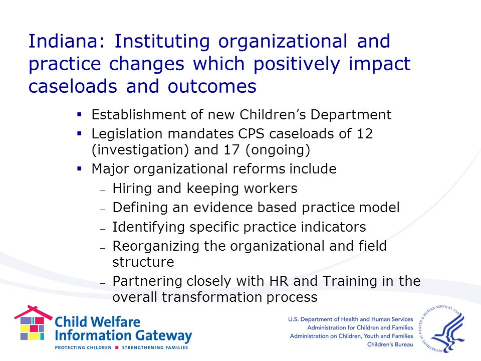 Indiana: Instituting organizational and practice changes which positively impact caseloads and outcomes Establishment of new Childrens Department Legislation mandates CPS caseloads of 12 (investigation) and 17 (ongoing) Major organizational reforms include – Hiring and keeping workers – Defining an evidence based practice model – Identifying specific practice indicators – Reorganizing the organizational and field structure – Partnering closely with HR and Training in the overall transformation process