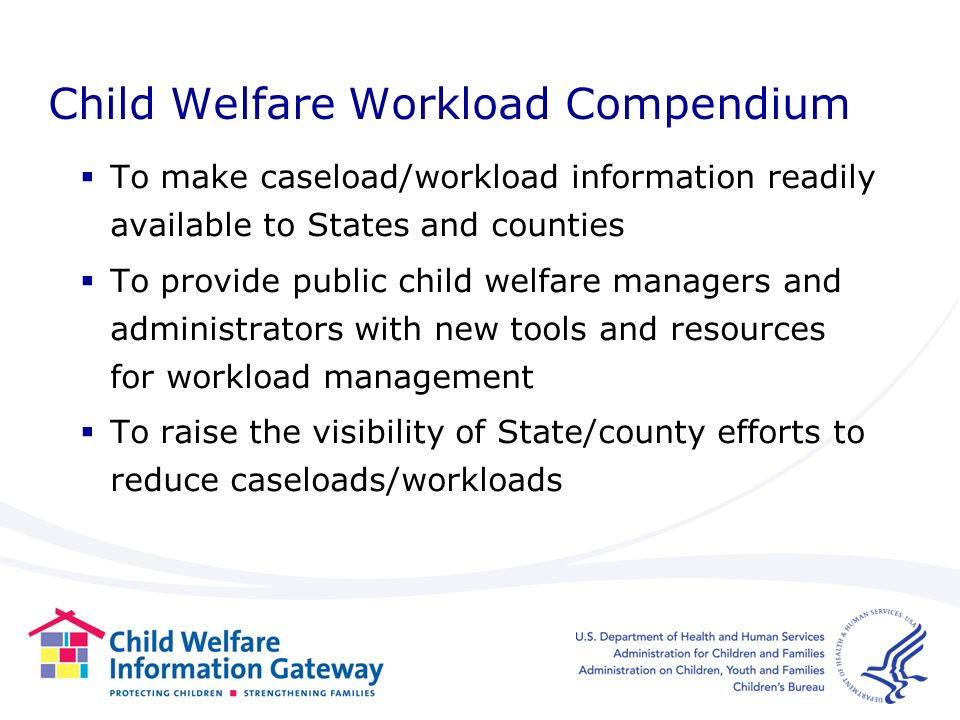 Child Welfare Workload Compendium To make caseload/workload information readily available to States and counties To provide public child welfare managers and administrators with new tools and resources for workload management To raise the visibility of State/county efforts to reduce caseloads/workloads