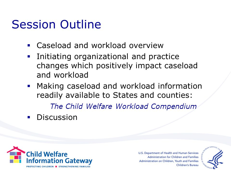 Session Outline Caseload and workload overview Initiating organizational and practice changes which positively impact caseload and workload Making caseload and workload information readily available to States and counties: The Child Welfare Workload Compendium Discussion