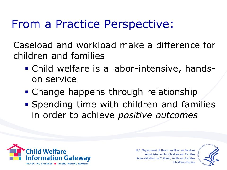 From a Practice Perspective: Caseload and workload make a difference for children and families Child welfare is a labor-intensive, hands- on service Change happens through relationship Spending time with children and families in order to achieve positive outcomes