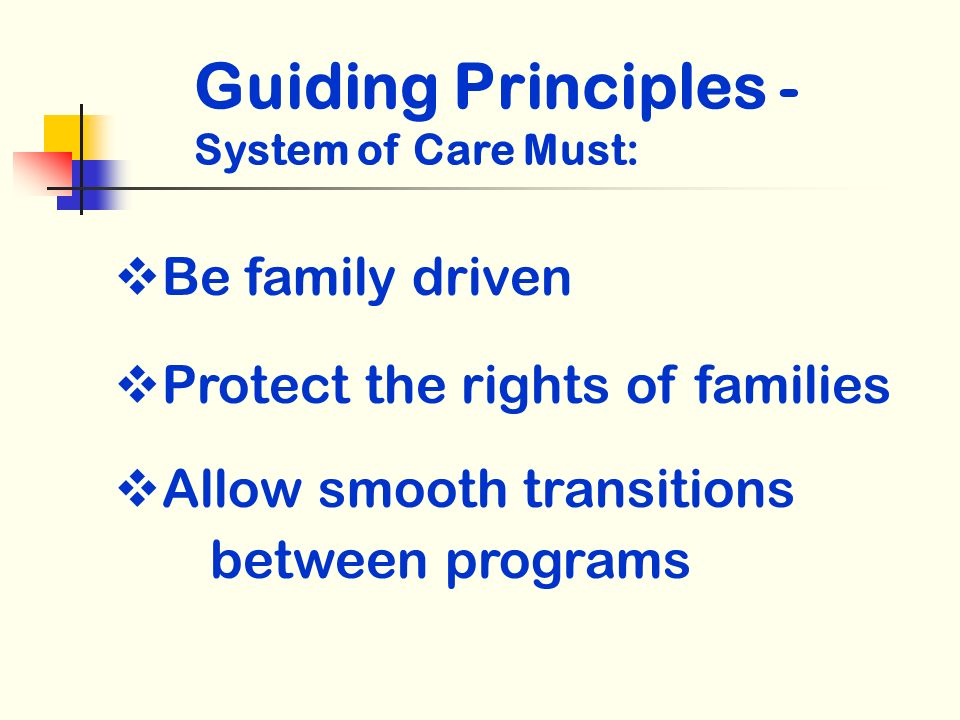Guiding Principles - System of Care Must: Be family driven Protect the rights of families Allow smooth transitions between programs