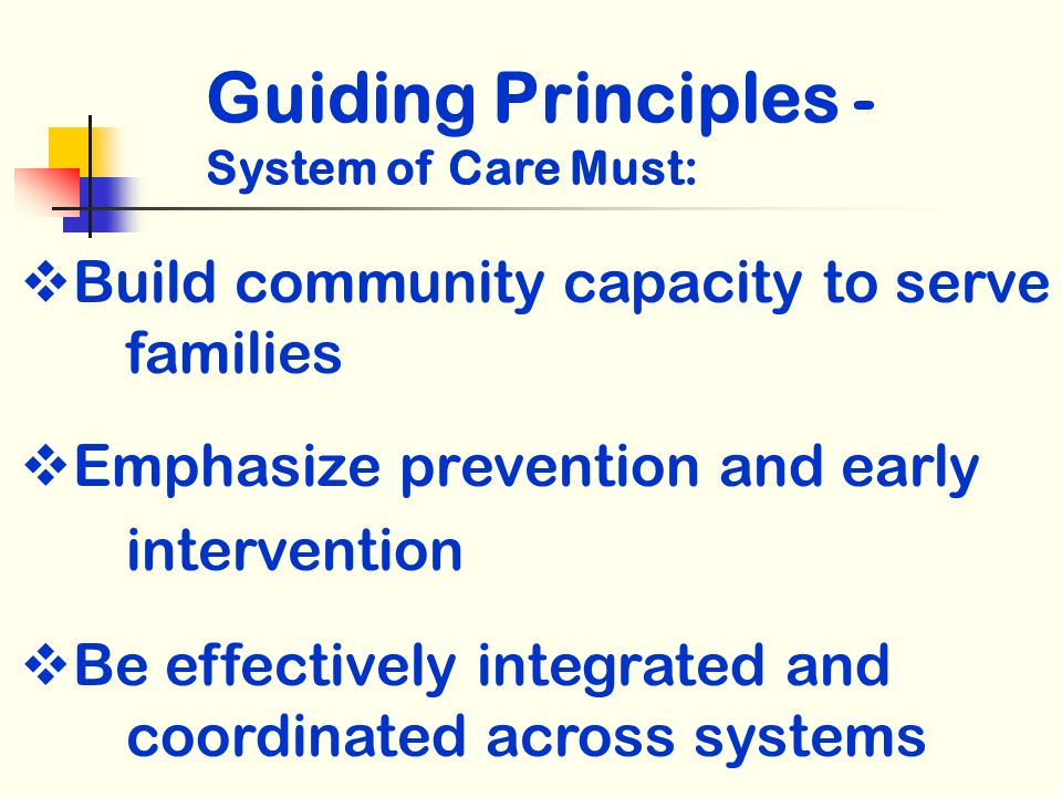 Build community capacity to serve families Emphasize prevention and early intervention Be effectively integrated and coordinated across systems Guiding Principles - System of Care Must: