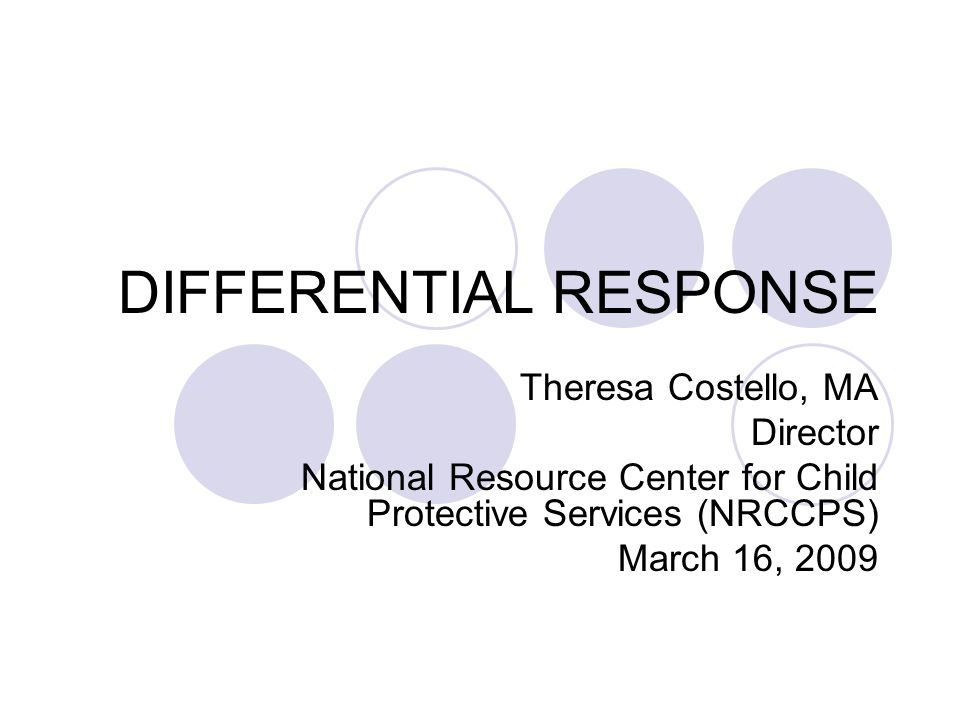 DIFFERENTIAL RESPONSE Theresa Costello, MA Director National Resource Center for Child Protective Services (NRCCPS) March 16, 2009