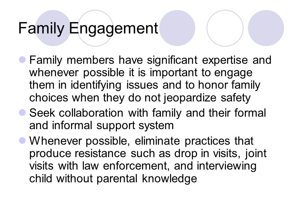 Family Engagement Family members have significant expertise and whenever possible it is important to engage them in identifying issues and to honor family choices when they do not jeopardize safety Seek collaboration with family and their formal and informal support system Whenever possible, eliminate practices that produce resistance such as drop in visits, joint visits with law enforcement, and interviewing child without parental knowledge
