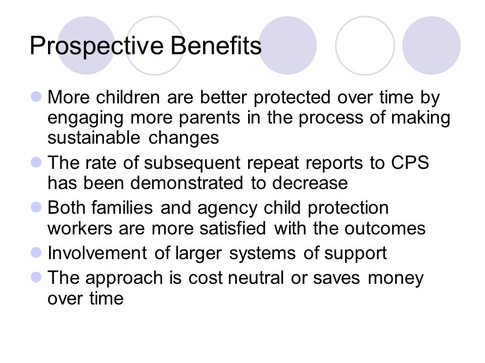 Prospective Benefits More children are better protected over time by engaging more parents in the process of making sustainable changes The rate of subsequent repeat reports to CPS has been demonstrated to decrease Both families and agency child protection workers are more satisfied with the outcomes Involvement of larger systems of support The approach is cost neutral or saves money over time