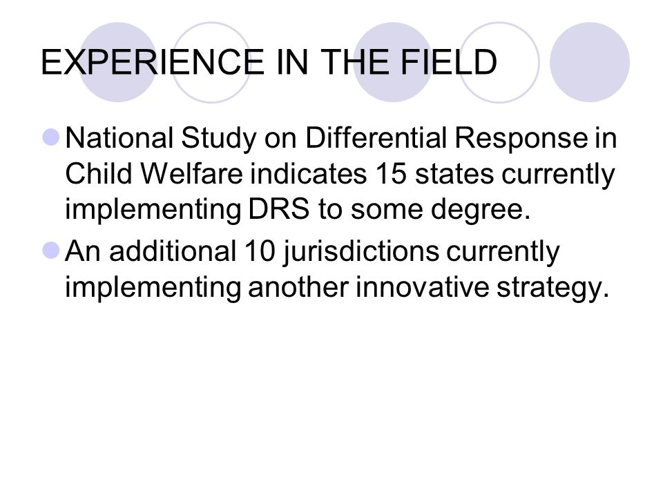 EXPERIENCE IN THE FIELD National Study on Differential Response in Child Welfare indicates 15 states currently implementing DRS to some degree.