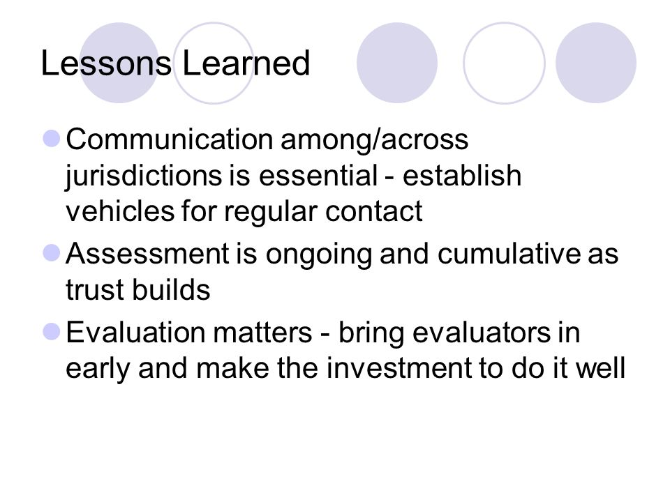 Lessons Learned Communication among/across jurisdictions is essential - establish vehicles for regular contact Assessment is ongoing and cumulative as trust builds Evaluation matters - bring evaluators in early and make the investment to do it well