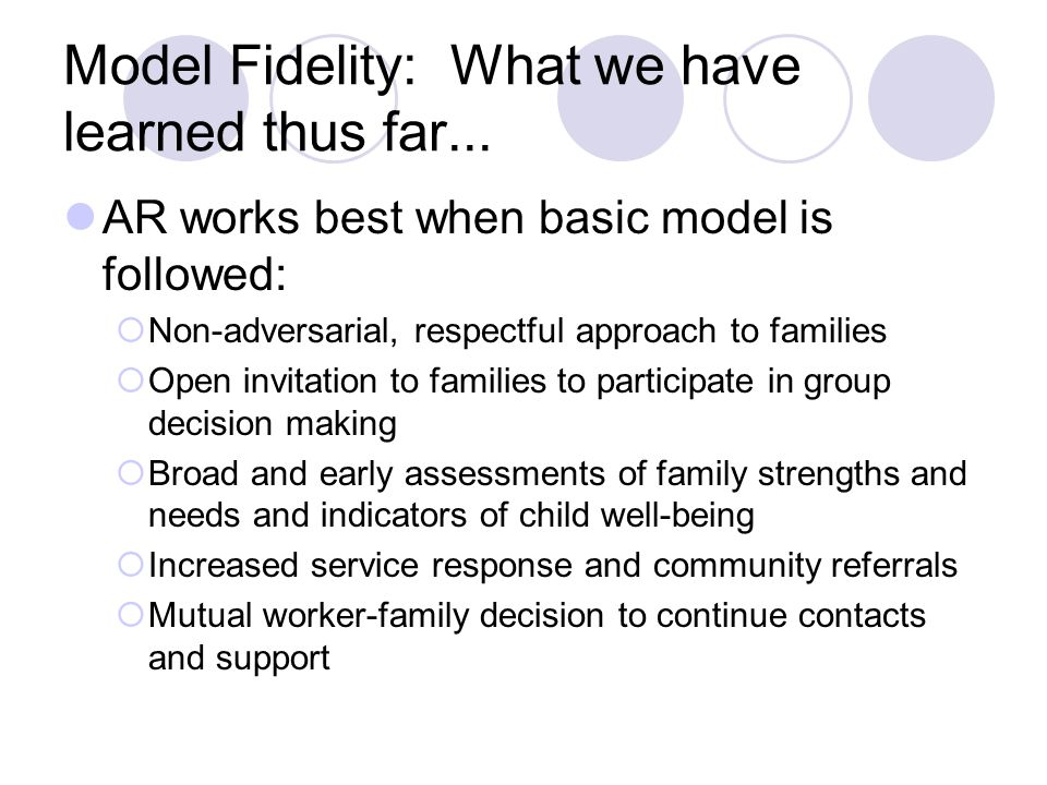 Model Fidelity: What we have learned thus far... AR works best when basic model is followed: Non-adversarial, respectful approach to families Open inv