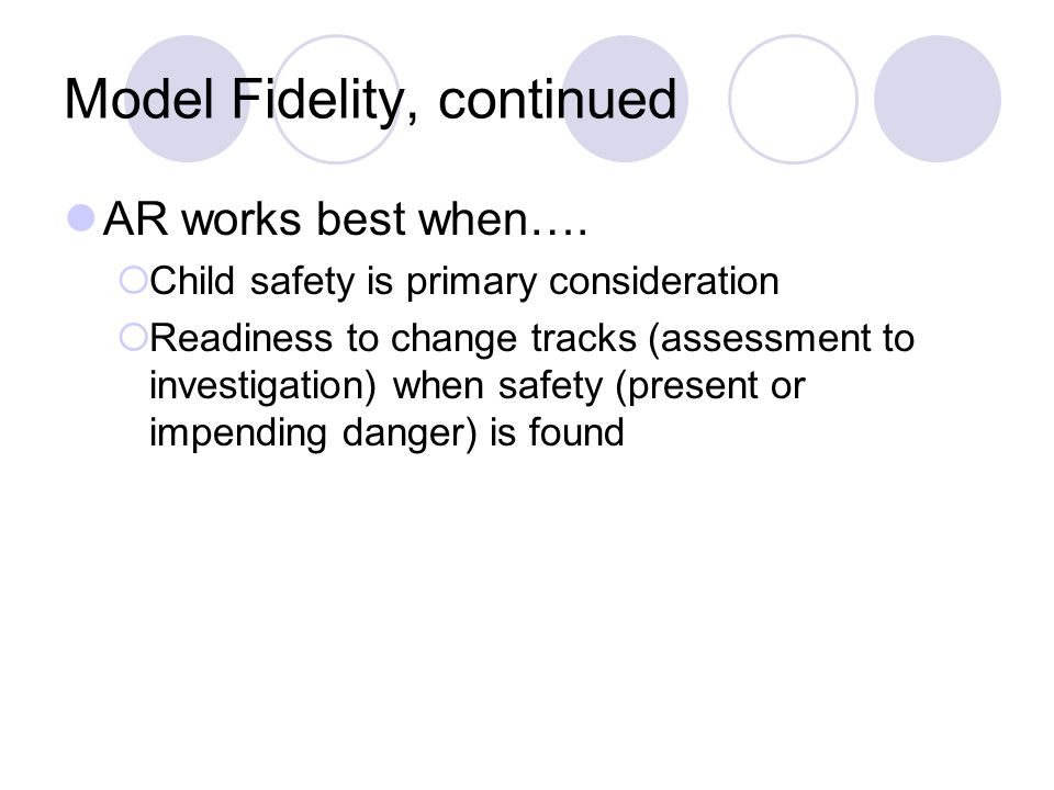 Model Fidelity, continued AR works best when…. Child safety is primary consideration Readiness to change tracks (assessment to investigation) when saf