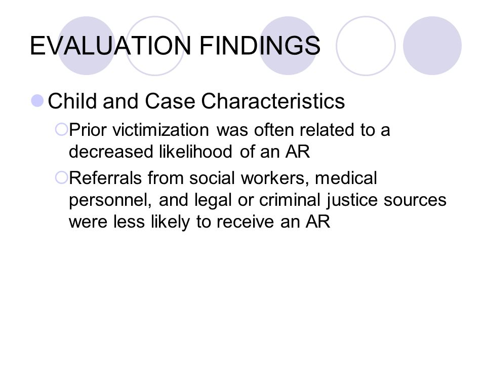 EVALUATION FINDINGS Child and Case Characteristics Prior victimization was often related to a decreased likelihood of an AR Referrals from social workers, medical personnel, and legal or criminal justice sources were less likely to receive an AR